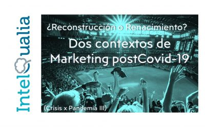 ¿Reconstrucción o Renacimiento? Dos contextos de marketing postCovid-19 (Crisis x Pandemia III)